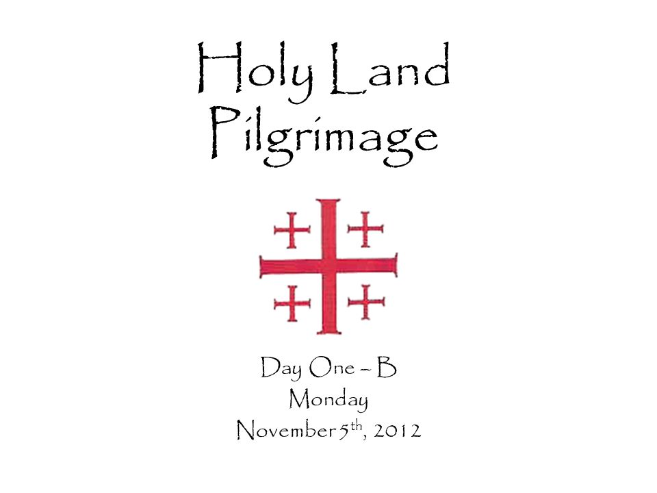 Holy Land Pilgrimage Day One – B Monday November 5 th, 2012