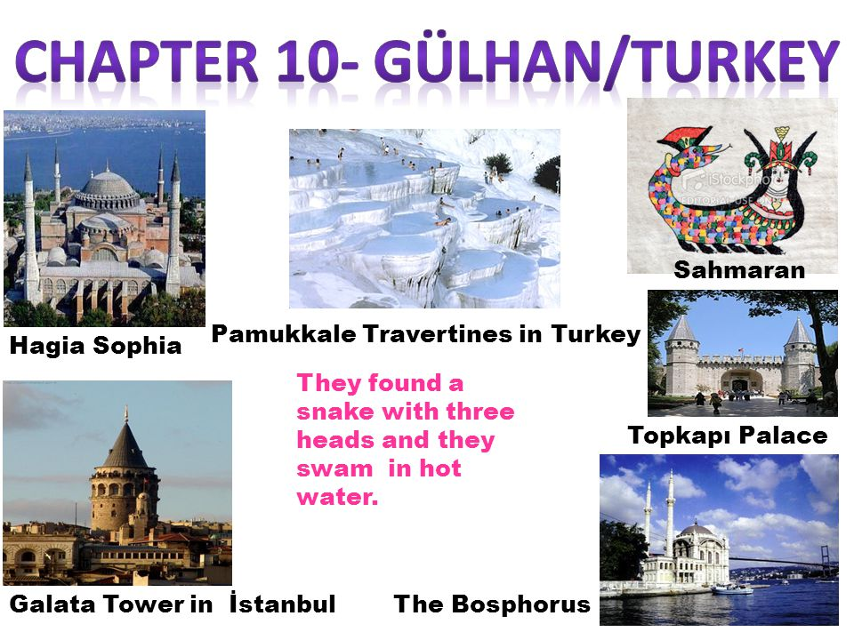 Sahmaran Pamukkale Travertines in Turkey The Bosphorus Topkapı Palace Hagia Sophia Galata Tower in İstanbul They found a snake with three heads and they swam in hot water.