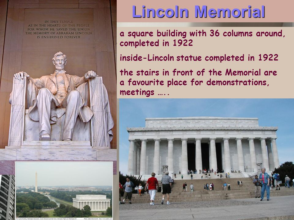 Lincoln Memorial a square building with 36 columns around, completed in 1922 inside-Lincoln statue completed in 1922 the stairs in front of the Memorial are a favourite place for demonstrations, meetings …..