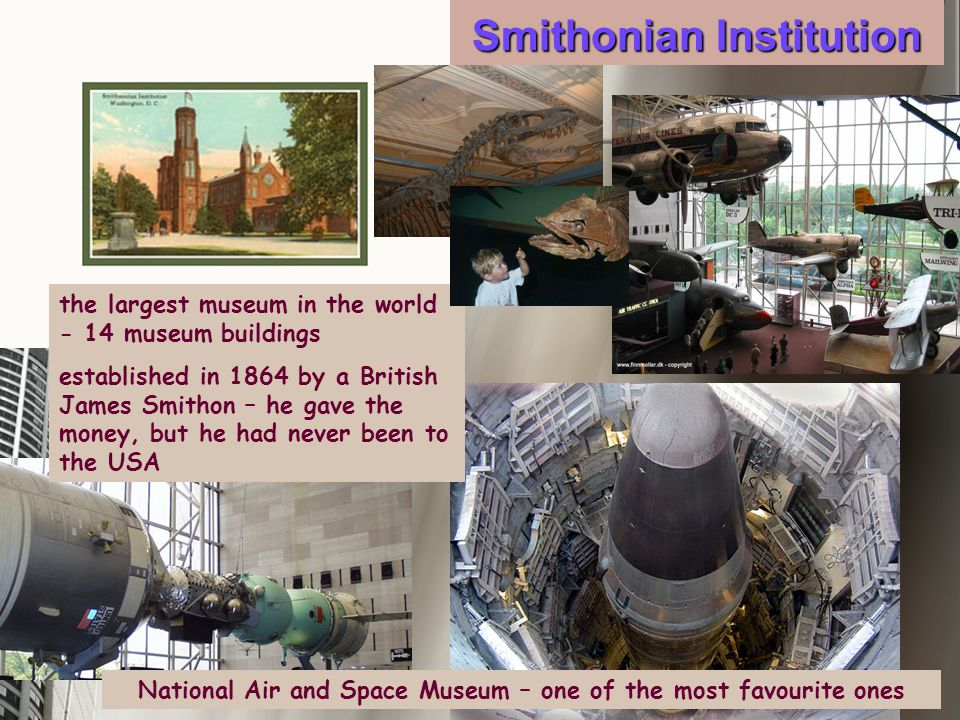Smithonian Institution the largest museum in the world - 14 museum buildings established in 1864 by a British James Smithon – he gave the money, but he had never been to the USA National Air and Space Museum – one of the most favourite ones