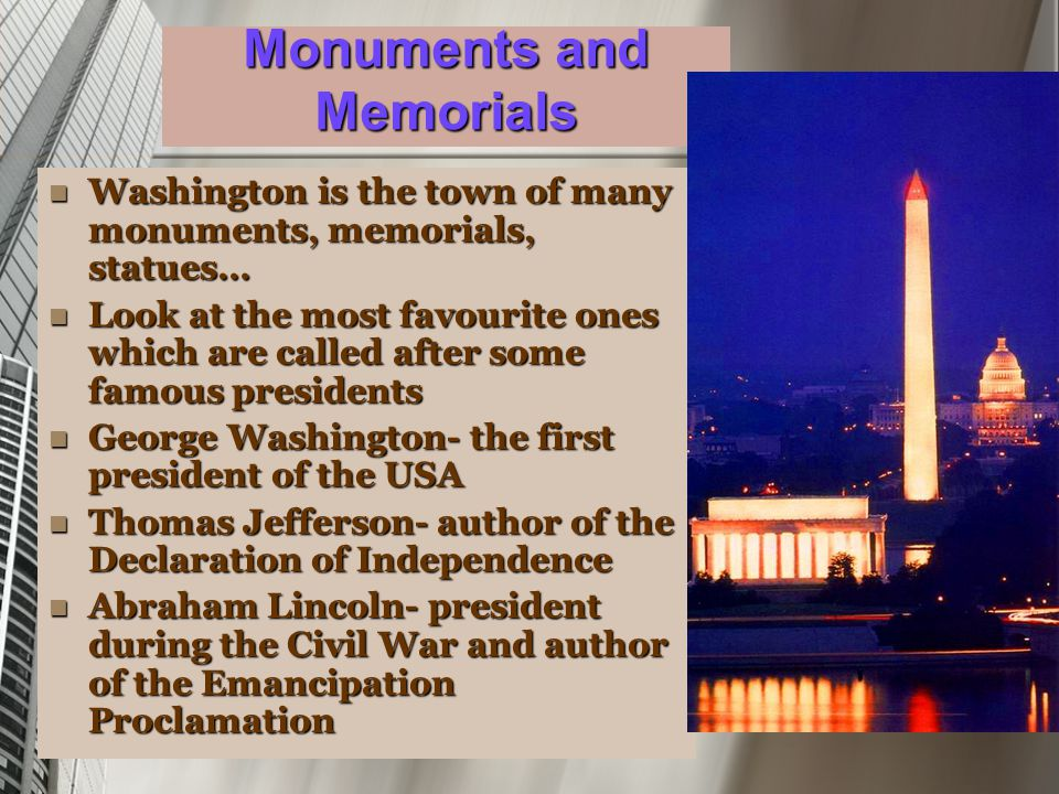 Monuments and Memorials Washington is the town of many monuments, memorials, statues… Washington is the town of many monuments, memorials, statues… Look at the most favourite ones which are called after some famous presidents Look at the most favourite ones which are called after some famous presidents George Washington- the first president of the USA George Washington- the first president of the USA Thomas Jefferson- author of the Declaration of Independence Thomas Jefferson- author of the Declaration of Independence Abraham Lincoln- president during the Civil War and author of the Emancipation Proclamation Abraham Lincoln- president during the Civil War and author of the Emancipation Proclamation