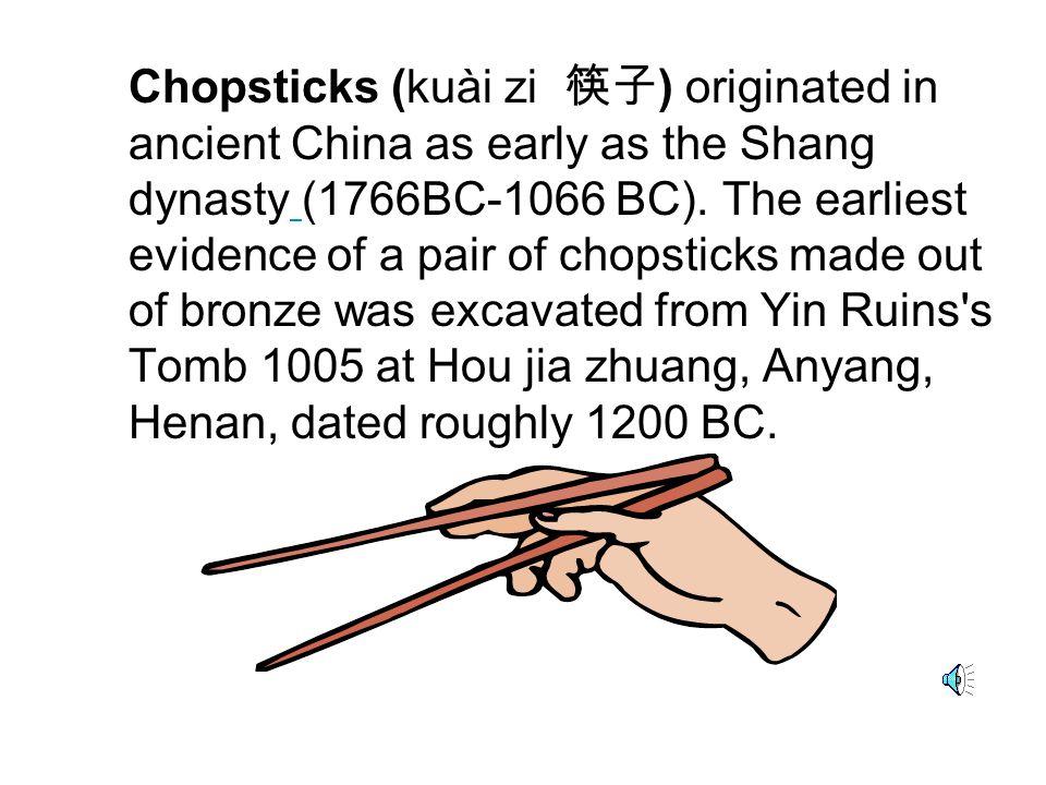 Chopsticks (kuài zi 筷子 ) originated in ancient China as early as the Shang dynasty (1766BC-1066 BC).