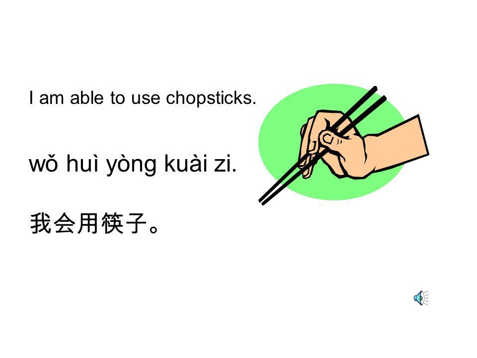 I am able to use chopsticks. wǒ huì yòng kuài zi. 我会用筷子。