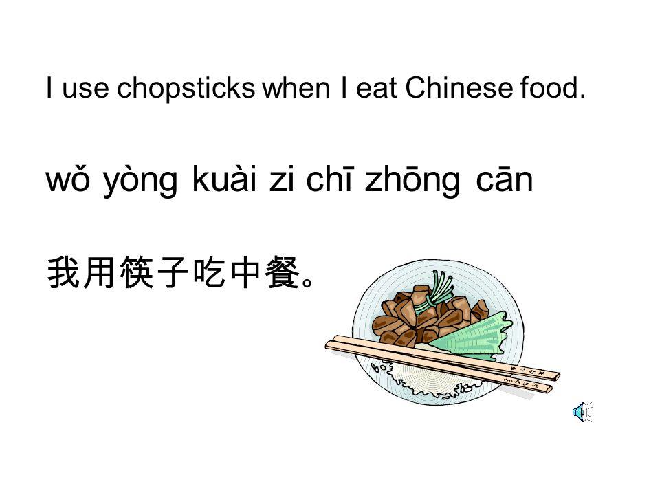I use chopsticks when I eat Chinese food. wǒ yòng kuài zi chī zhōng cān 我用筷子吃中餐 。