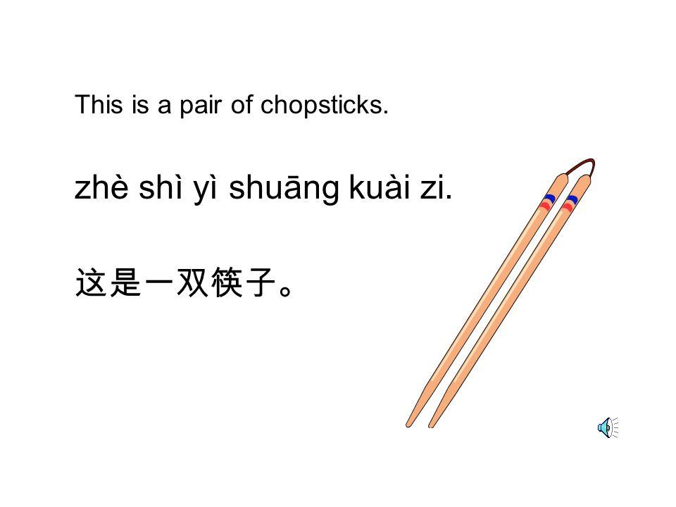 This is a pair of chopsticks. zhè shì yì shuāng kuài zi. 这是一双筷子。