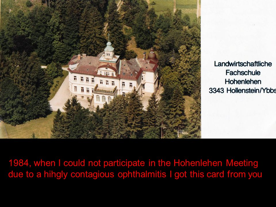 1984, when I could not participate in the Hohenlehen Meeting due to a hihgly contagious ophthalmitis I got this card from you
