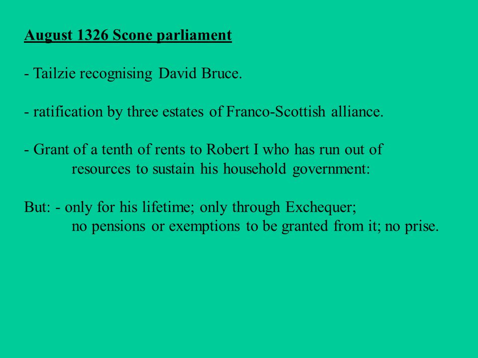 August 1326 Scone parliament - Tailzie recognising David Bruce. - ratification by three estates of Franco-Scottish alliance. - Grant of a tenth of ren