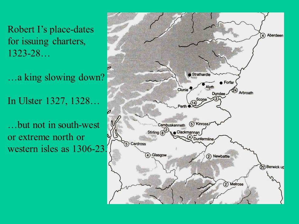Robert I's place-dates for issuing charters, 1323-28… …a king slowing down? In Ulster 1327, 1328… …but not in south-west or extreme north or western i