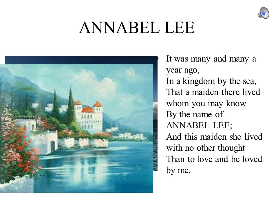 ANNABEL LEE It was many and many a year ago, In a kingdom by the sea, That a maiden there lived whom you may know By the name of ANNABEL LEE; And this maiden she lived with no other thought Than to love and be loved by me.