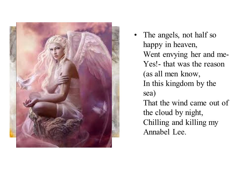 The angels, not half so happy in heaven, Went envying her and me- Yes!- that was the reason (as all men know, In this kingdom by the sea) That the wind came out of the cloud by night, Chilling and killing my Annabel Lee.