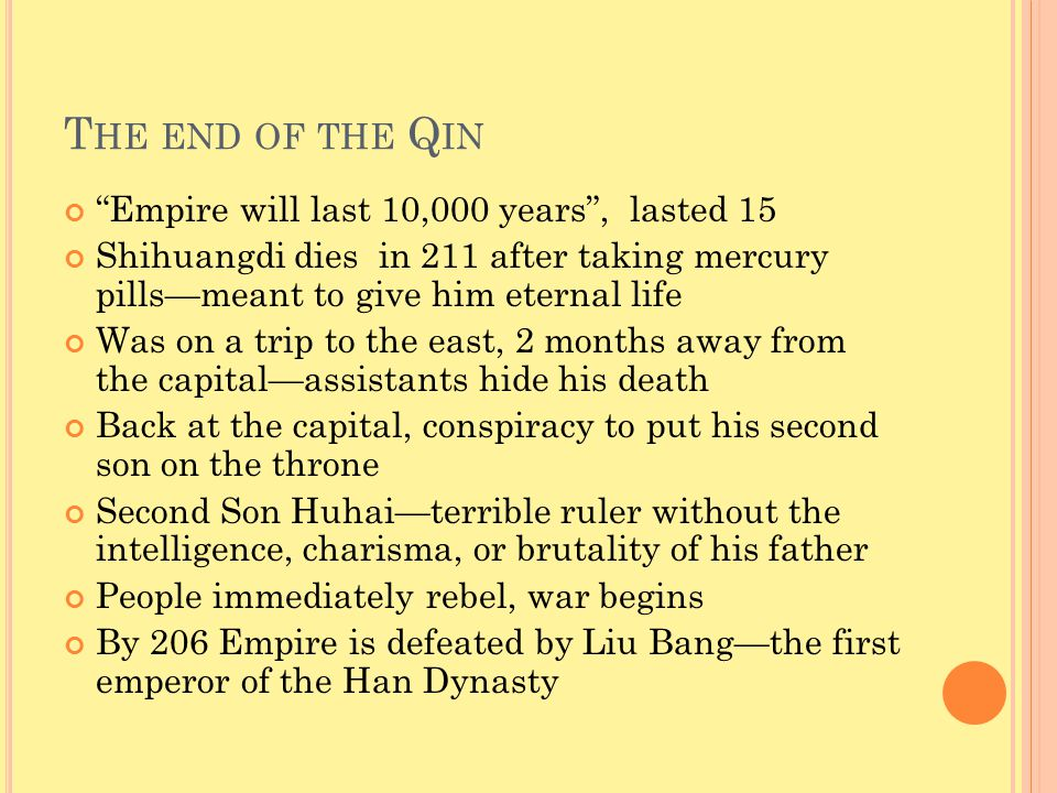 T HE END OF THE Q IN Empire will last 10,000 years , lasted 15 Shihuangdi dies in 211 after taking mercury pills—meant to give him eternal life Was on a trip to the east, 2 months away from the capital—assistants hide his death Back at the capital, conspiracy to put his second son on the throne Second Son Huhai—terrible ruler without the intelligence, charisma, or brutality of his father People immediately rebel, war begins By 206 Empire is defeated by Liu Bang—the first emperor of the Han Dynasty