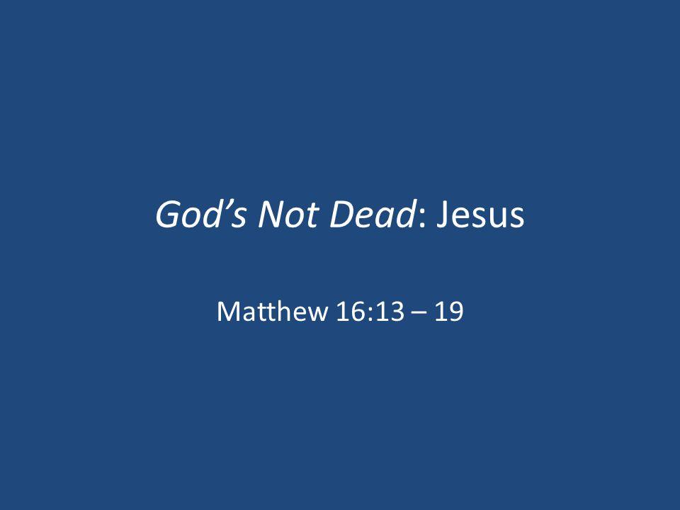 God's Not Dead: Jesus Matthew 16:13 – 19