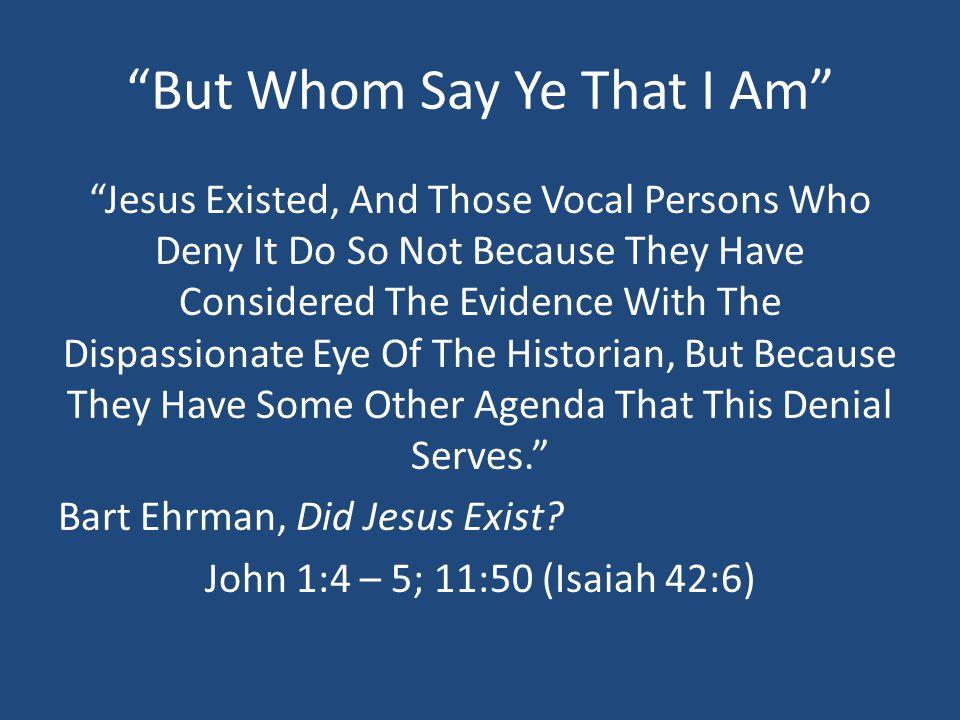 But Whom Say Ye That I Am Jesus Existed, And Those Vocal Persons Who Deny It Do So Not Because They Have Considered The Evidence With The Dispassionate Eye Of The Historian, But Because They Have Some Other Agenda That This Denial Serves. Bart Ehrman, Did Jesus Exist.