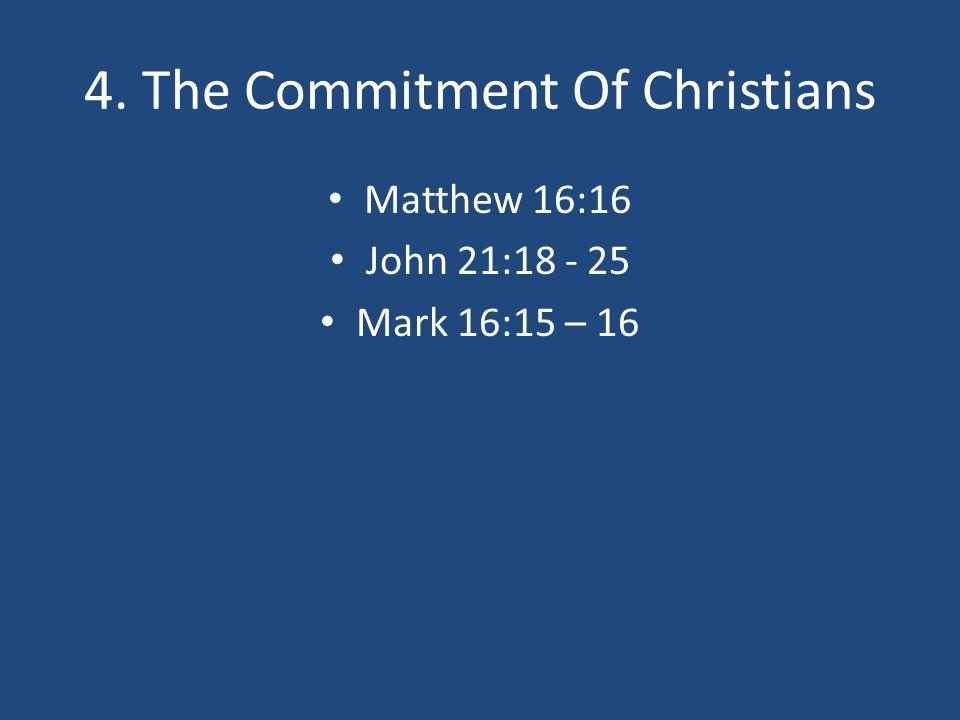 4. The Commitment Of Christians Matthew 16:16 John 21:18 - 25 Mark 16:15 – 16