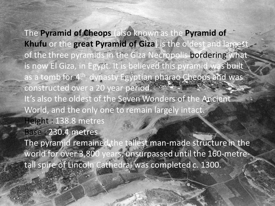 The Pyramid of Cheops (also known as the Pyramid of Khufu or the great Pyramid of Giza) is the oldest and largest of the three pyramids in the Giza Necropolis bordering what is now El Giza, in Egypt.
