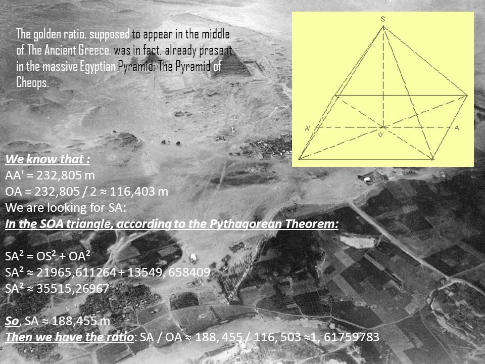 We know that : AA = 232,805 m OA = 232,805 / 2 ≈ 116,403 m We are looking for SA: In the SOA triangle, according to the Pythagorean Theorem: SA² = OS² + OA² SA² ≈ 21965,611264 + 13549, 658409 SA² ≈ 35515,26967 So, SA ≈ 188,455 m Then we have the ratio: SA / OA ≈ 188, 455 / 116, 503 ≈1, 61759783 The golden ratio, supposed to appear in the middle of The Ancient Greece, was in fact, already present in the massive Egyptian Pyramid: The Pyramid of Cheops.
