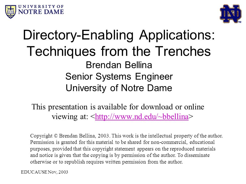 EDUCAUSE Nov, 2003 Directory-Enabling Applications: Techniques from the Trenches Brendan Bellina Senior Systems Engineer University of Notre Dame This presentation is available for download or online viewing at: http://www.nd.edu/~bbellina Copyright © Brendan Bellina, 2003.