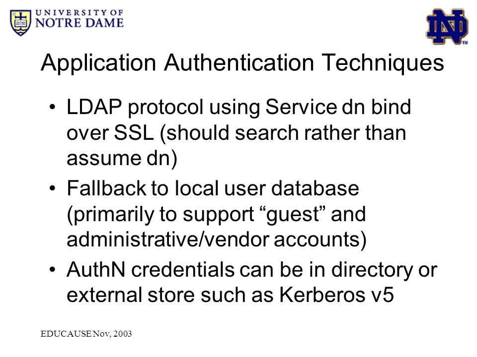 EDUCAUSE Nov, 2003 Application Authentication Techniques LDAP protocol using Service dn bind over SSL (should search rather than assume dn) Fallback to local user database (primarily to support guest and administrative/vendor accounts) AuthN credentials can be in directory or external store such as Kerberos v5
