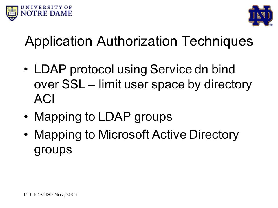 EDUCAUSE Nov, 2003 Application Authorization Techniques LDAP protocol using Service dn bind over SSL – limit user space by directory ACI Mapping to LD
