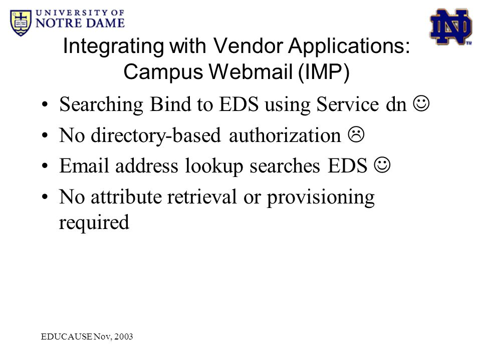 EDUCAUSE Nov, 2003 Integrating with Vendor Applications: Campus Webmail (IMP) Searching Bind to EDS using Service dn No directory-based authorization  Email address lookup searches EDS No attribute retrieval or provisioning required