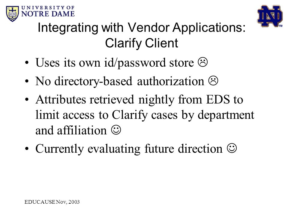 EDUCAUSE Nov, 2003 Integrating with Vendor Applications: Clarify Client Uses its own id/password store  No directory-based authorization  Attributes retrieved nightly from EDS to limit access to Clarify cases by department and affiliation Currently evaluating future direction