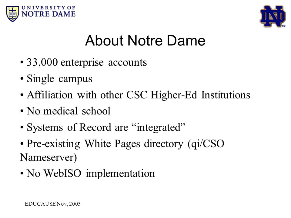 EDUCAUSE Nov, 2003 About Notre Dame 33,000 enterprise accounts Single campus Affiliation with other CSC Higher-Ed Institutions No medical school Systems of Record are integrated Pre-existing White Pages directory (qi/CSO Nameserver) No WebISO implementation