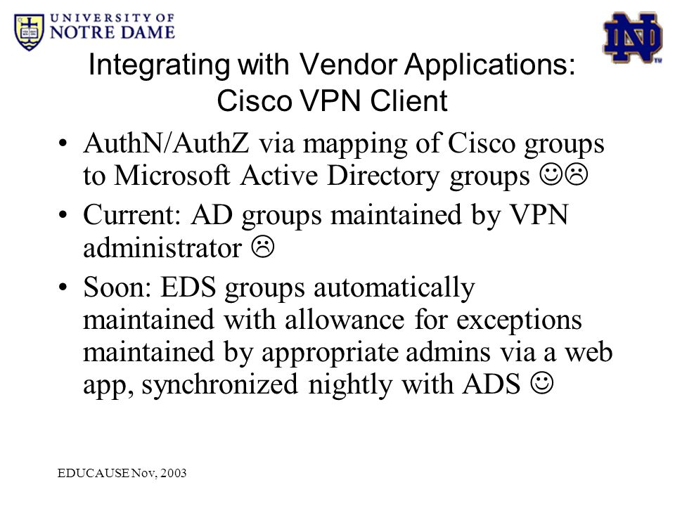 EDUCAUSE Nov, 2003 Integrating with Vendor Applications: Cisco VPN Client AuthN/AuthZ via mapping of Cisco groups to Microsoft Active Directory groups  Current: AD groups maintained by VPN administrator  Soon: EDS groups automatically maintained with allowance for exceptions maintained by appropriate admins via a web app, synchronized nightly with ADS