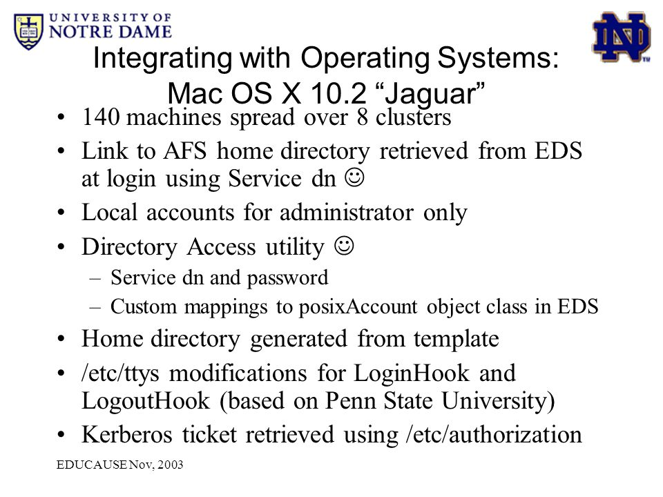 EDUCAUSE Nov, 2003 Integrating with Operating Systems: Mac OS X 10.2 Jaguar 140 machines spread over 8 clusters Link to AFS home directory retrieved from EDS at login using Service dn Local accounts for administrator only Directory Access utility –Service dn and password –Custom mappings to posixAccount object class in EDS Home directory generated from template /etc/ttys modifications for LoginHook and LogoutHook (based on Penn State University) Kerberos ticket retrieved using /etc/authorization