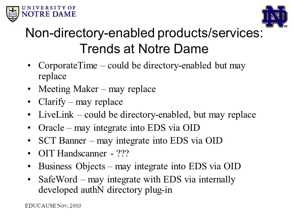 EDUCAUSE Nov, 2003 Non-directory-enabled products/services: Trends at Notre Dame CorporateTime – could be directory-enabled but may replace Meeting Maker – may replace Clarify – may replace LiveLink – could be directory-enabled, but may replace Oracle – may integrate into EDS via OID SCT Banner – may integrate into EDS via OID OIT Handscanner - .