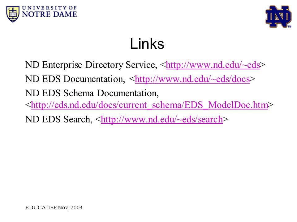 EDUCAUSE Nov, 2003 Links ND Enterprise Directory Service, http://www.nd.edu/~eds ND EDS Documentation, http://www.nd.edu/~eds/docs ND EDS Schema Documentation, http://eds.nd.edu/docs/current_schema/EDS_ModelDoc.htm ND EDS Search, http://www.nd.edu/~eds/search