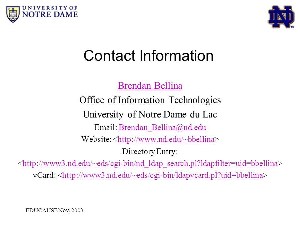 EDUCAUSE Nov, 2003 Contact Information Brendan Bellina Office of Information Technologies University of Notre Dame du Lac Email: Brendan_Bellina@nd.eduBrendan_Bellina@nd.edu Website: http://www.nd.edu/~bbellina Directory Entry: http://www3.nd.edu/~eds/cgi-bin/nd_ldap_search.pl ldapfilter=uid=bbellina vCard: http://www3.nd.edu/~eds/cgi-bin/ldapvcard.pl uid=bbellina