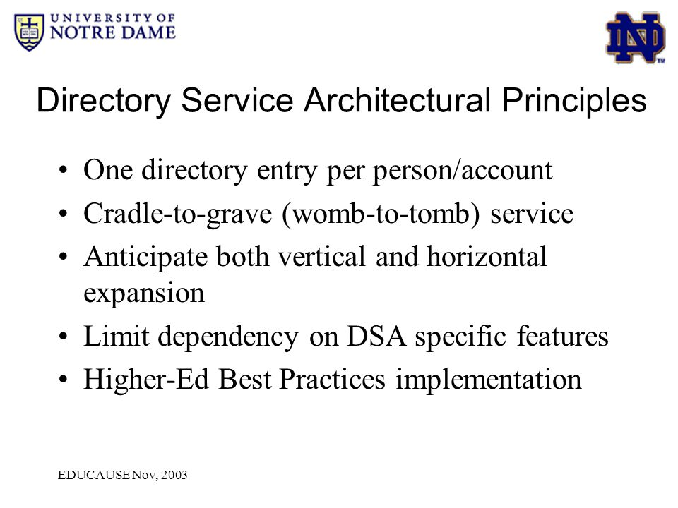 EDUCAUSE Nov, 2003 Directory Service Architectural Principles One directory entry per person/account Cradle-to-grave (womb-to-tomb) service Anticipate both vertical and horizontal expansion Limit dependency on DSA specific features Higher-Ed Best Practices implementation