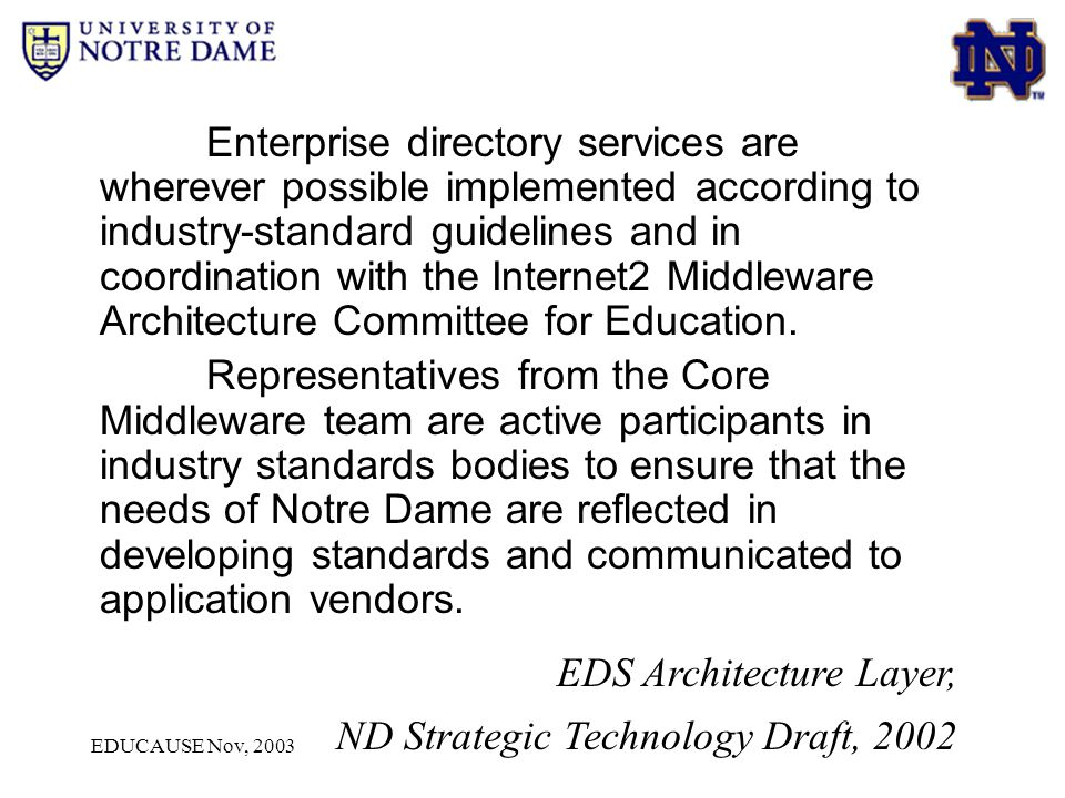 EDUCAUSE Nov, 2003 Non-directory-enabled products/services: Trends at Notre Dame CorporateTime – could be directory-enabled but may replace Meeting Maker – may replace Clarify – may replace LiveLink – could be directory-enabled, but may replace Oracle – may integrate into EDS via OID SCT Banner – may integrate into EDS via OID OIT Handscanner - ??.