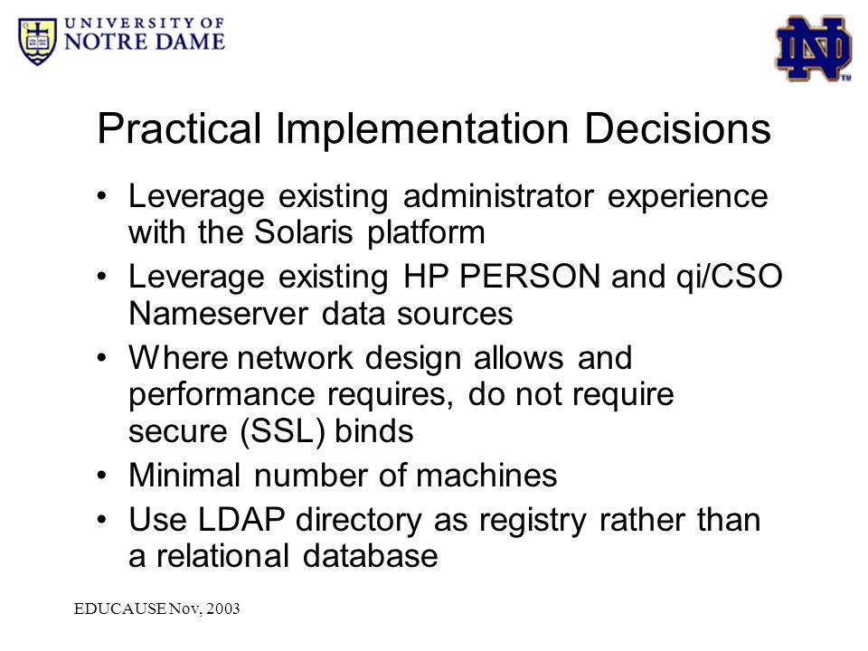 EDUCAUSE Nov, 2003 (1) Application Directory Service User ID Password (7) Return success or fail (2) Search by User ID (3) Return dn or fail (4) Bind with dn & psswrd Application AuthN database (9) Success or Fail (8) Fallback To Appl DB Kerberos v5 (5) Pass To Kerberos (6) Success or Fail Authentication Flow