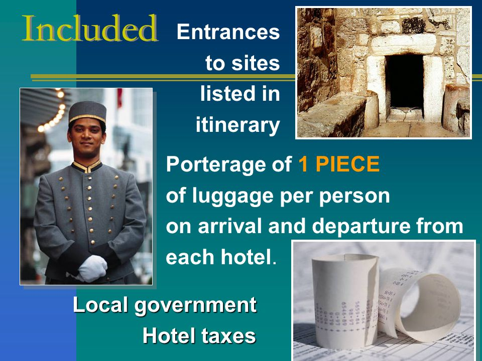 Porterage of 1 PIECE of luggage per person on arrival and departure from each hotel.