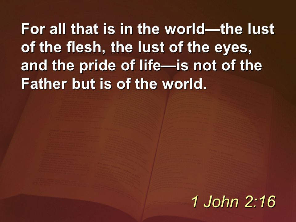 For all that is in the world—the lust of the flesh, the lust of the eyes, and the pride of life—is not of the Father but is of the world.