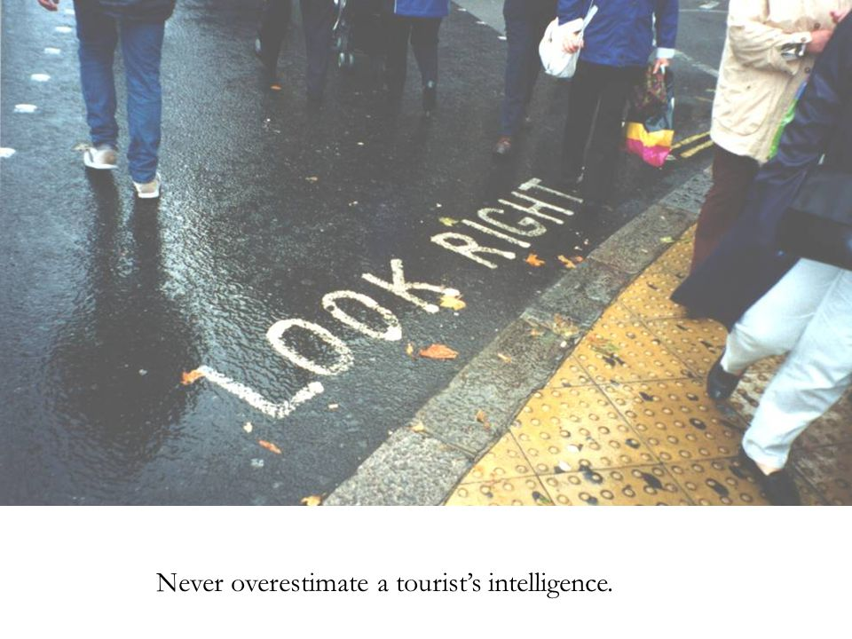 Never overestimate a tourist's intelligence.