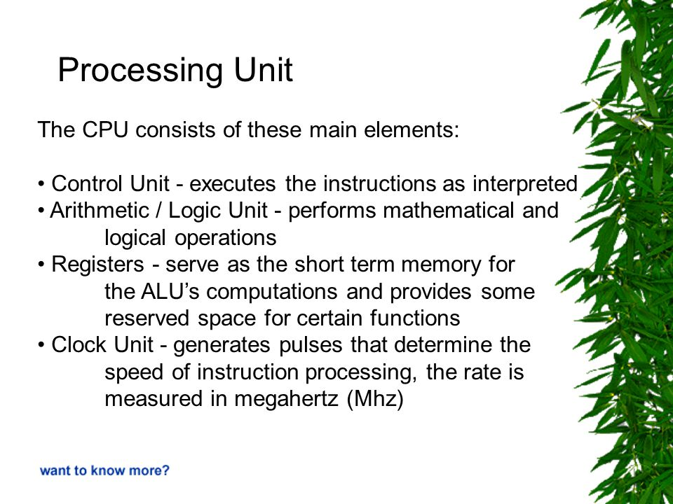 Processing Unit The CPU consists of these main elements: Control Unit - executes the instructions as interpreted Arithmetic / Logic Unit - performs mathematical and logical operations Registers - serve as the short term memory for the ALU's computations and provides some reserved space for certain functions Clock Unit - generates pulses that determine the speed of instruction processing, the rate is measured in megahertz (Mhz)