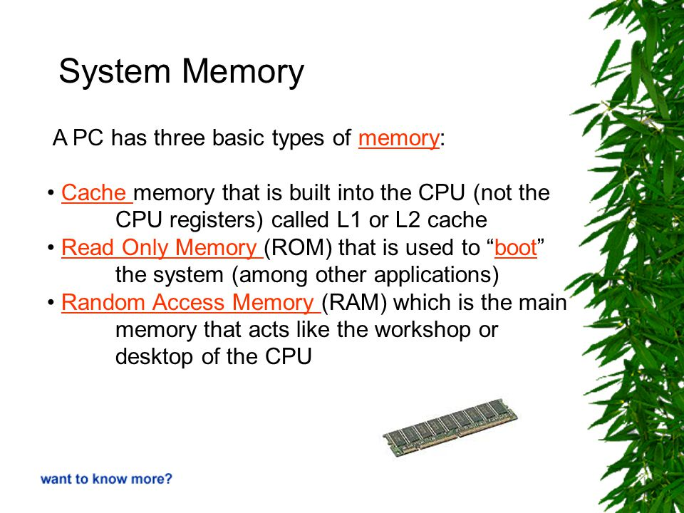 System Memory A PC has three basic types of memory:memory Cache memory that is built into the CPU (not the CPU registers) called L1 or L2 cacheCache Read Only Memory (ROM) that is used to boot the system (among other applications)Read Only Memory boot Random Access Memory (RAM) which is the mainRandom Access Memory memory that acts like the workshop or desktop of the CPU