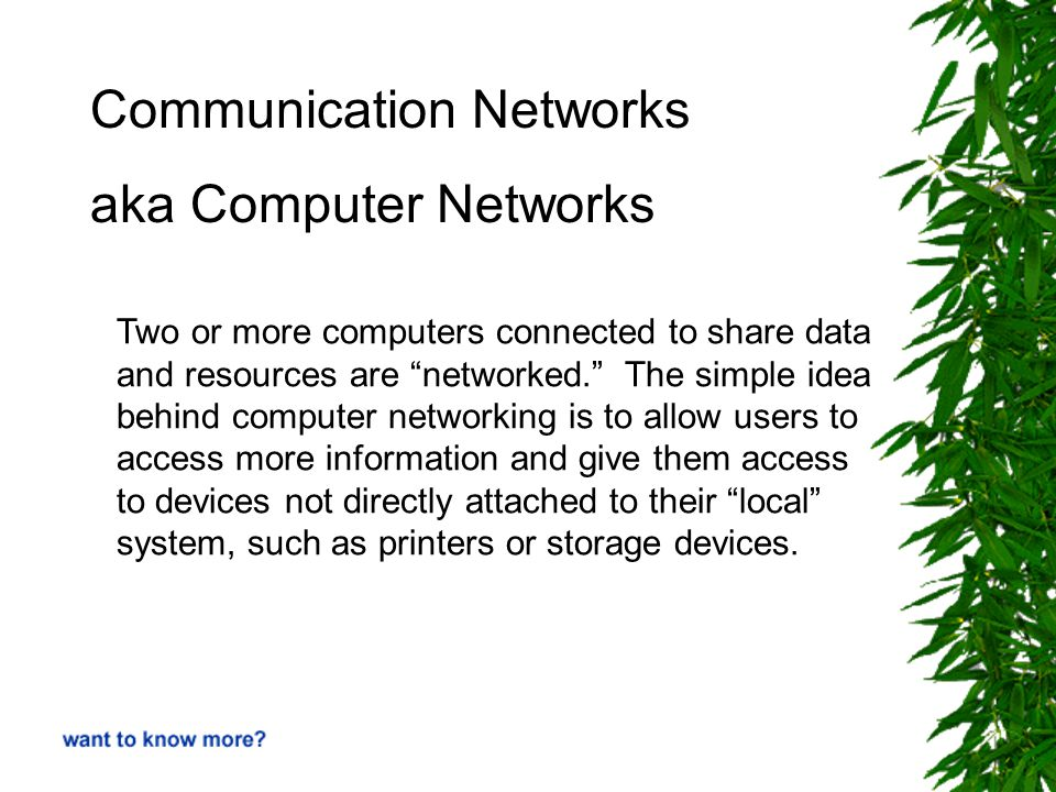 Communication Networks aka Computer Networks Two or more computers connected to share data and resources are networked. The simple idea behind computer networking is to allow users to access more information and give them access to devices not directly attached to their local system, such as printers or storage devices.