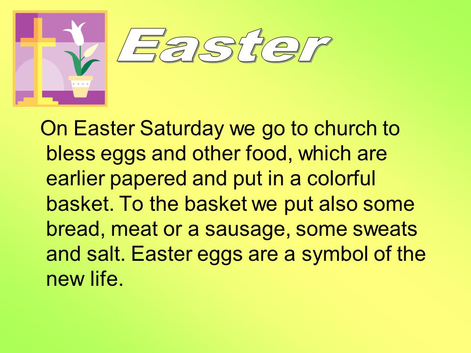 On Easter Saturday we go to church to bless eggs and other food, which are earlier papered and put in a colorful basket.