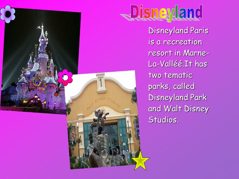 Disneyland Paris is a recreation resort in Marne- La-Valléé.It has two tematic parks, called Disneyland Park and Walt Disney Studios.