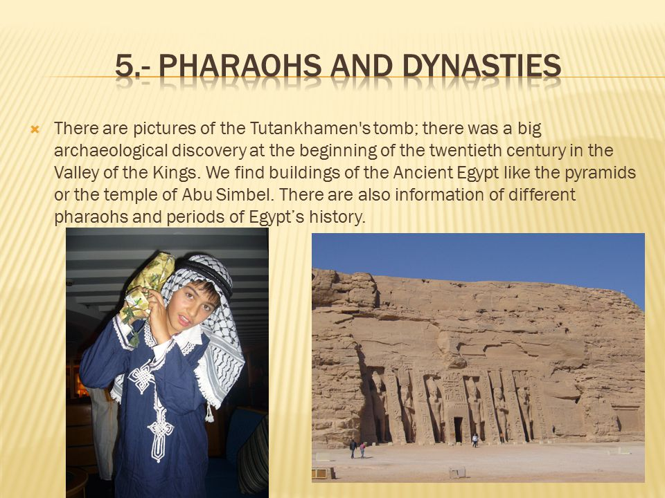  There are pictures of the Tutankhamen s tomb; there was a big archaeological discovery at the beginning of the twentieth century in the Valley of the Kings.