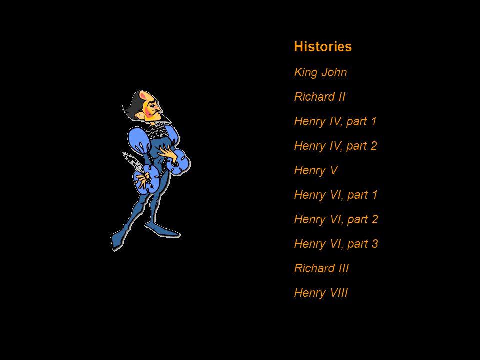 Histories King John Richard II Henry IV, part 1 Henry IV, part 2 Henry V Henry VI, part 1 Henry VI, part 2 Henry VI, part 3 Richard III Henry VIII