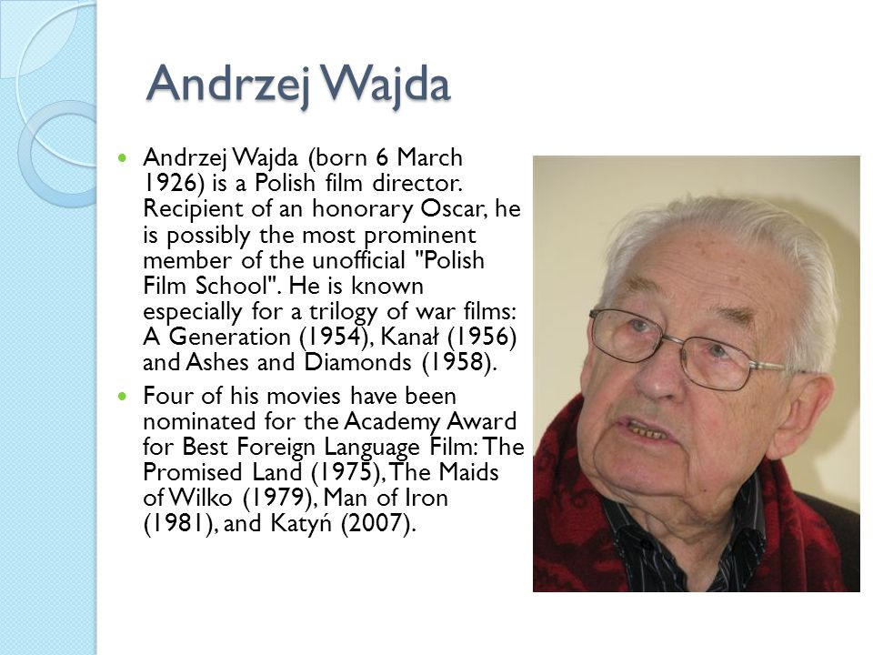 Andrzej Wajda Andrzej Wajda (born 6 March 1926) is a Polish film director. Recipient of an honorary Oscar, he is possibly the most prominent member of