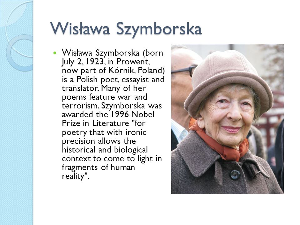 Wisława Szymborska Wisława Szymborska (born July 2, 1923, in Prowent, now part of Kórnik, Poland) is a Polish poet, essayist and translator. Many of h