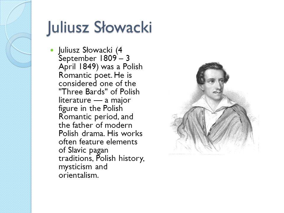 Juliusz Słowacki Juliusz Słowacki (4 September 1809 – 3 April 1849) was a Polish Romantic poet. He is considered one of the
