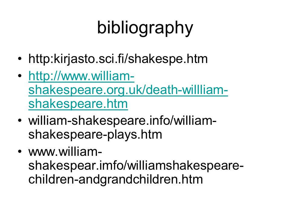 bibliography http:kirjasto.sci.fi/shakespe.htm http://www.william- shakespeare.org.uk/death-willliam- shakespeare.htmhttp://www.william- shakespeare.o