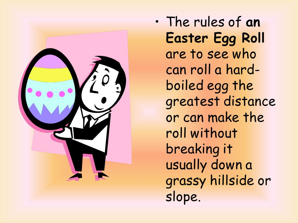 The rules of an Easter Egg Roll are to see who can roll a hard- boiled egg the greatest distance or can make the roll without breaking it usually down a grassy hillside or slope.