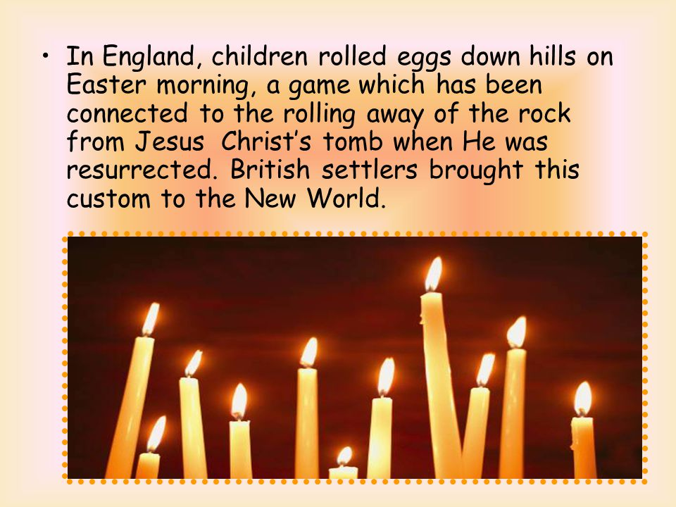 In England, children rolled eggs down hills on Easter morning, a game which has been connected to the rolling away of the rock from Jesus Christ's tomb when He was resurrected.